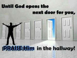 Until God Opens the next door, you will praise Him in the hallway!!!