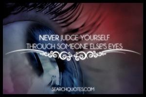 NeverJudgeYourselfThroughSomeoneElsesEyes